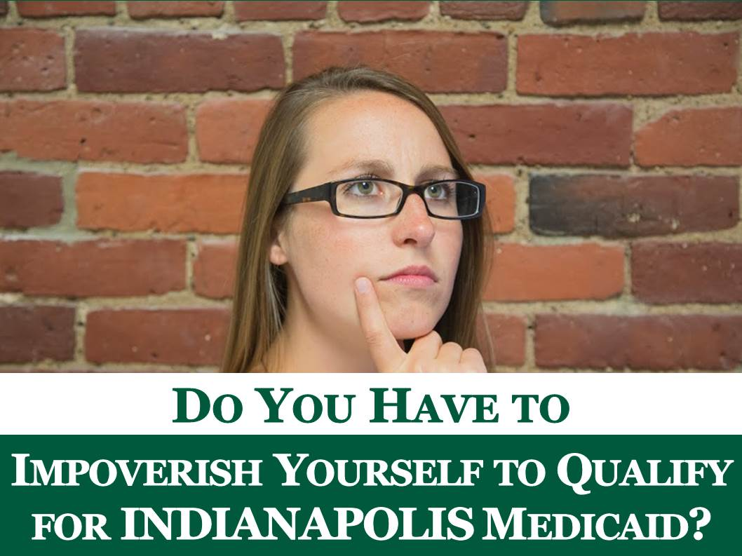 Do You Have To Impoverish Yourself To Qualify For Indianapolis Medicaid Do  You Have To Impoverish